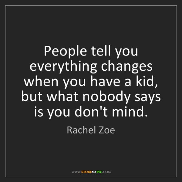 Rachel Zoe: People tell you everything changes when you have a kid,...