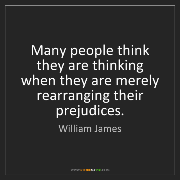 William James: Many people think they are thinking when they are merely...