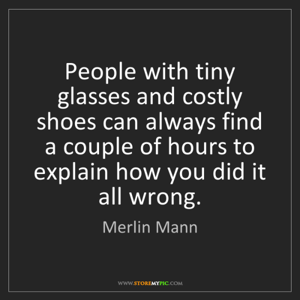 Merlin Mann: People with tiny glasses and costly shoes can always...