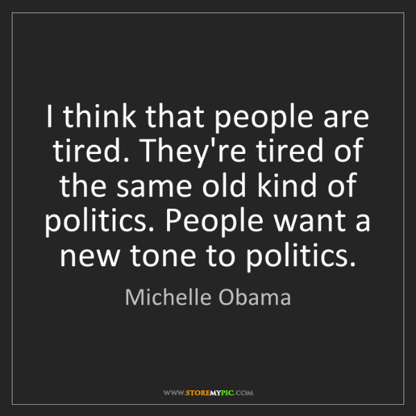 Michelle Obama: I think that people are tired. They're tired of the same...