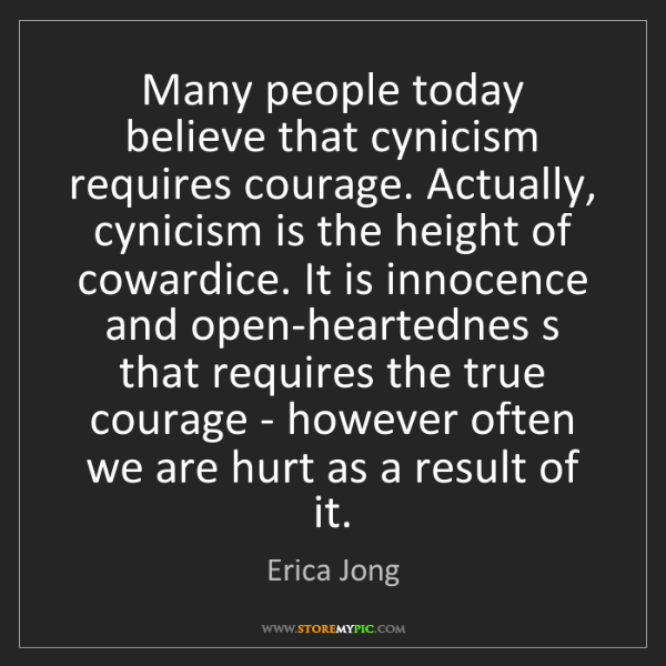 Erica Jong: Many people today believe that cynicism requires courage....
