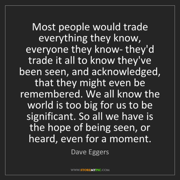 Dave Eggers: Most people would trade everything they know, everyone...