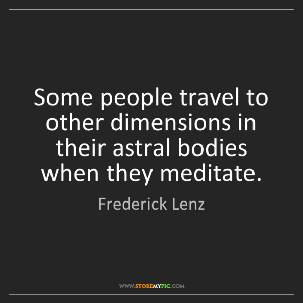 Frederick Lenz: Some people travel to other dimensions in their astral...