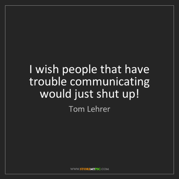 Tom Lehrer: I wish people that have trouble communicating would just...