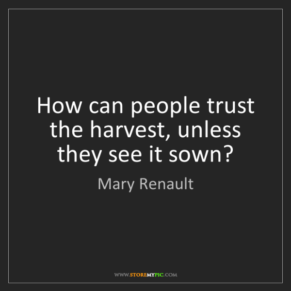 Mary Renault: How can people trust the harvest, unless they see it...