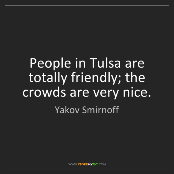 Yakov Smirnoff: People in Tulsa are totally friendly; the crowds are...