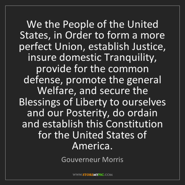 Gouverneur Morris: We the People of the United States, in Order to form...