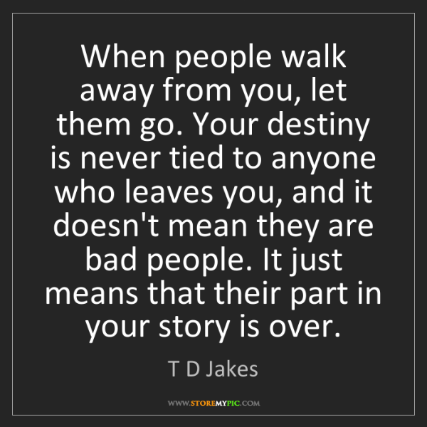 T D Jakes: When people walk away from you, let them go. Your destiny...