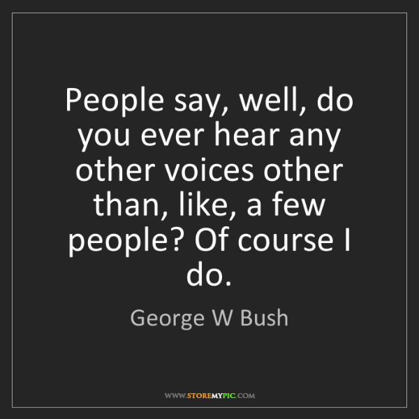 George W Bush: People say, well, do you ever hear any other voices other...