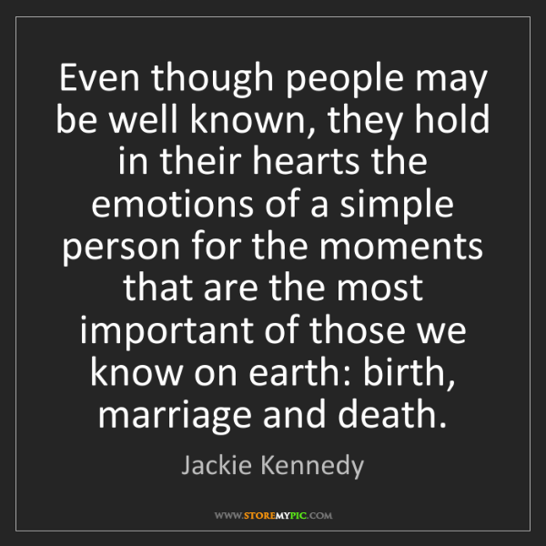 Jackie Kennedy: Even though people may be well known, they hold in their...