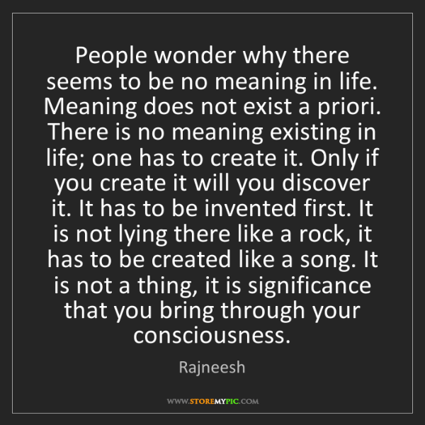 Rajneesh: People wonder why there seems to be no meaning in life....