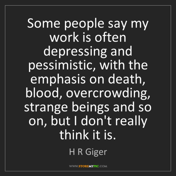 H R Giger: Some people say my work is often depressing and pessimistic,...