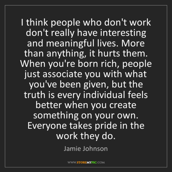 Jamie Johnson: I think people who don't work don't really have interesting...