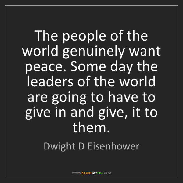 Dwight D Eisenhower: The people of the world genuinely want peace. Some day...