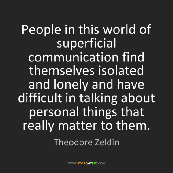 Theodore Zeldin: People in this world of superficial communication find...