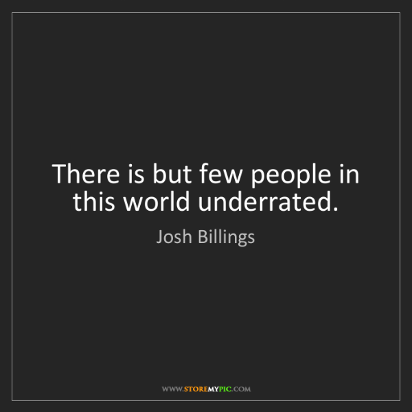 Josh Billings: There is but few people in this world underrated.