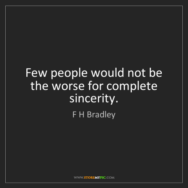F H Bradley: Few people would not be the worse for complete sincerity.