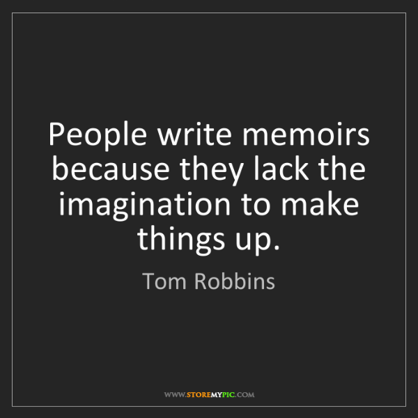 Tom Robbins: People write memoirs because they lack the imagination...