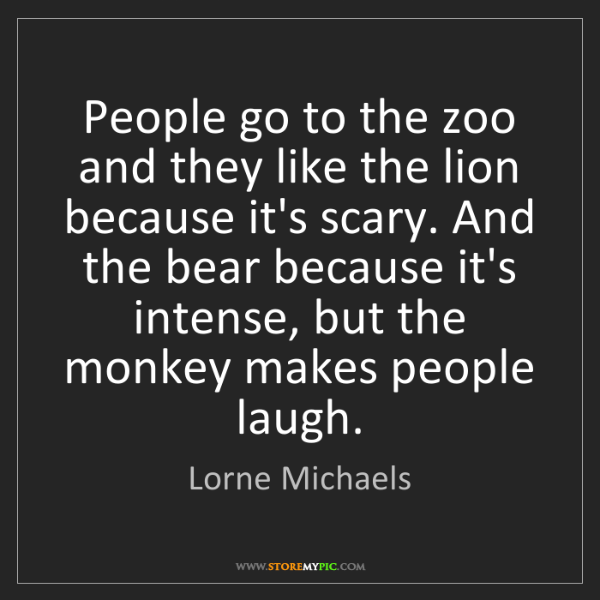 Lorne Michaels: People go to the zoo and they like the lion because it's...