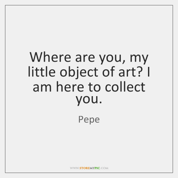 Where are you, my little object of art? I am here to ...