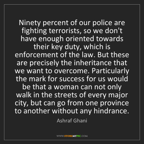 Ashraf Ghani: Ninety percent of our police are fighting terrorists,...