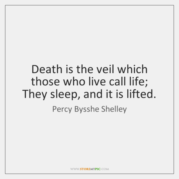 Death is the veil which those who live call life;   They sleep, ...