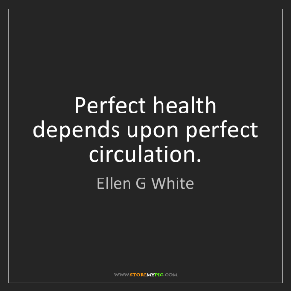 Ellen G White: Perfect health depends upon perfect circulation.