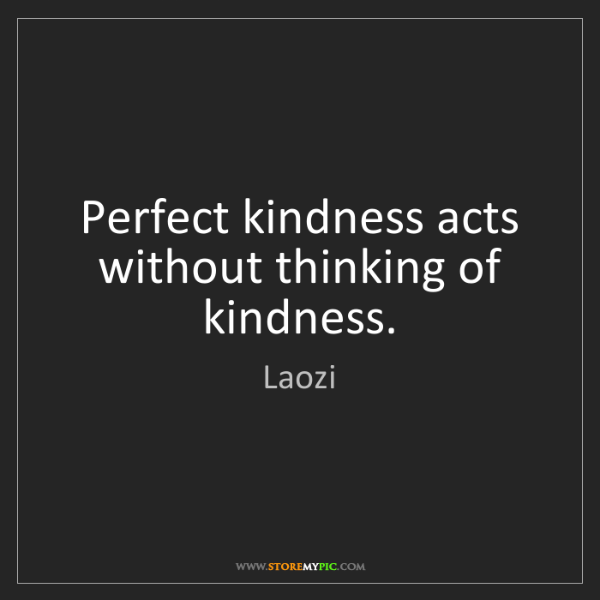 Laozi: Perfect kindness acts without thinking of kindness.