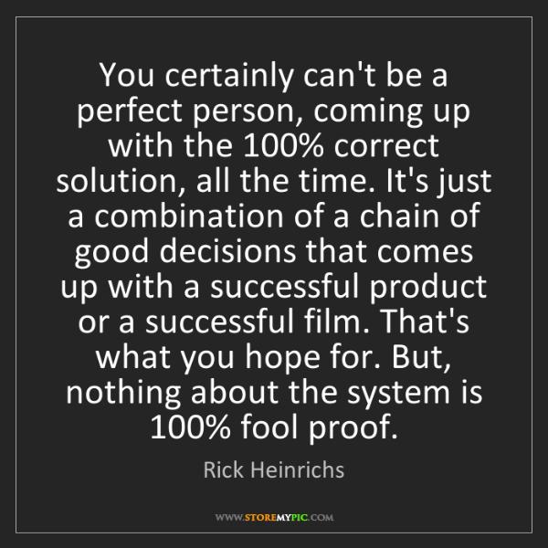 Rick Heinrichs: You certainly can't be a perfect person, coming up with...