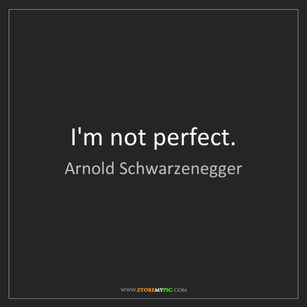 Arnold Schwarzenegger: I'm not perfect.