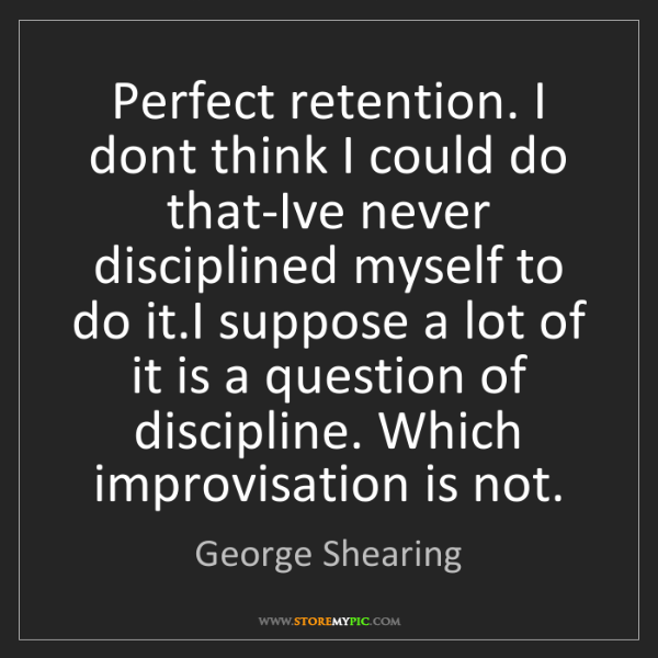 George Shearing: Perfect retention. I dont think I could do that-Ive never...
