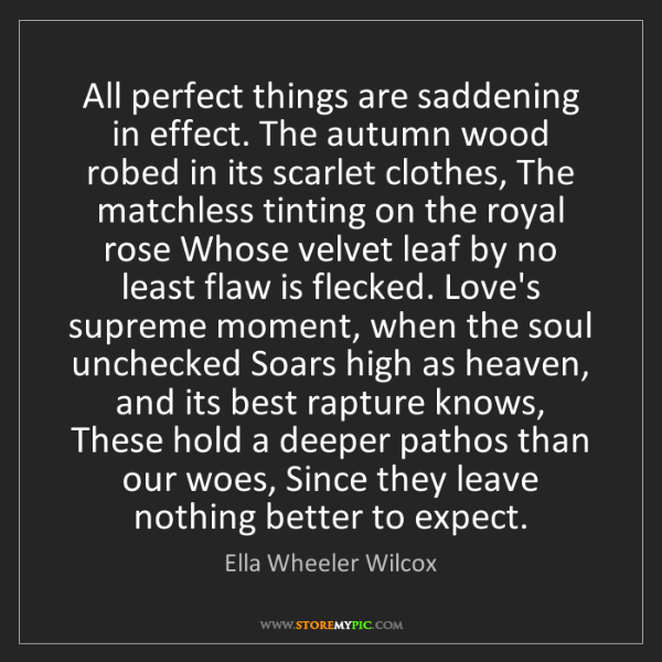 Ella Wheeler Wilcox: All perfect things are saddening in effect. The autumn...