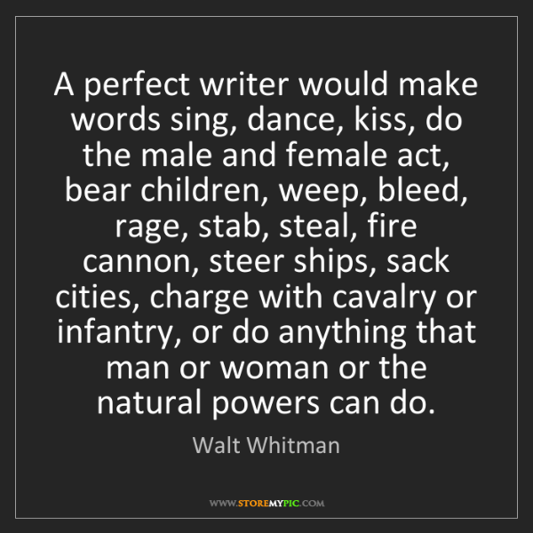 Walt Whitman: A perfect writer would make words sing, dance, kiss,...