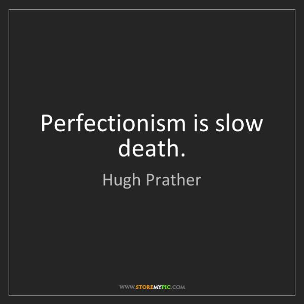 Hugh Prather: Perfectionism is slow death.