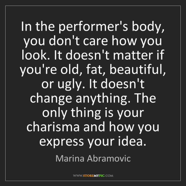 Marina Abramovic: In the performer's body, you don't care how you look....