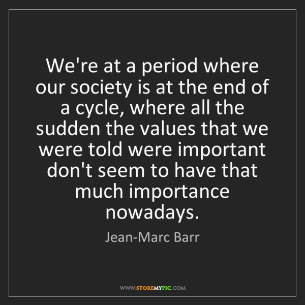 Jean-Marc Barr: We're at a period where our society is at the end of...