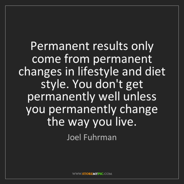 Joel Fuhrman: Permanent results only come from permanent changes in...