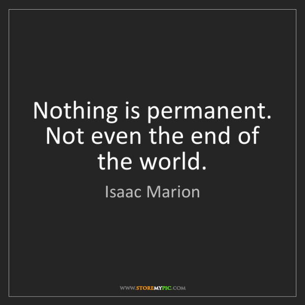 Isaac Marion: Nothing is permanent. Not even the end of the world.