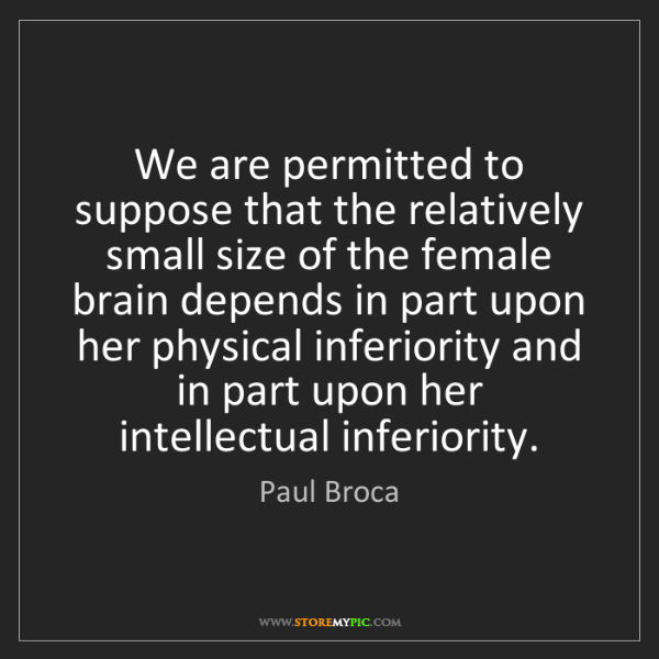 Paul Broca: We are permitted to suppose that the relatively small...