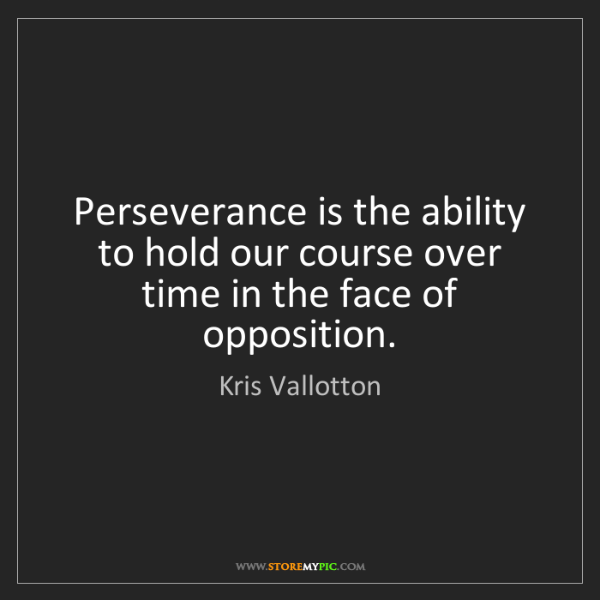 Kris Vallotton: Perseverance is the ability to hold our course over time...