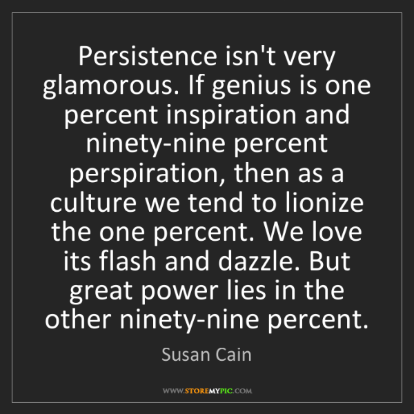 Susan Cain: Persistence isn't very glamorous. If genius is one percent...