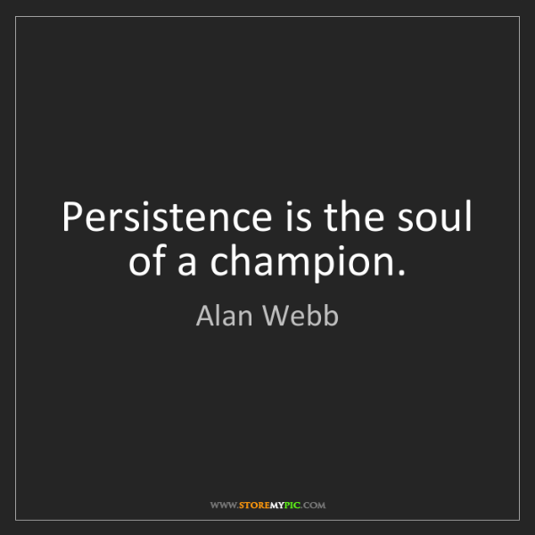 Alan Webb: Persistence is the soul of a champion.