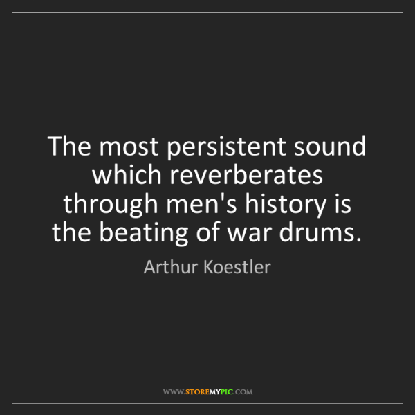 Arthur Koestler: The most persistent sound which reverberates through...
