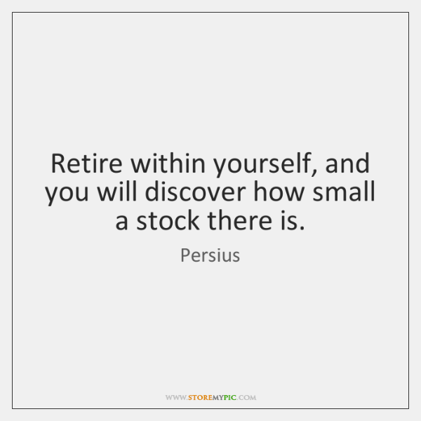 Retire within yourself, and you will discover how small a stock there ...