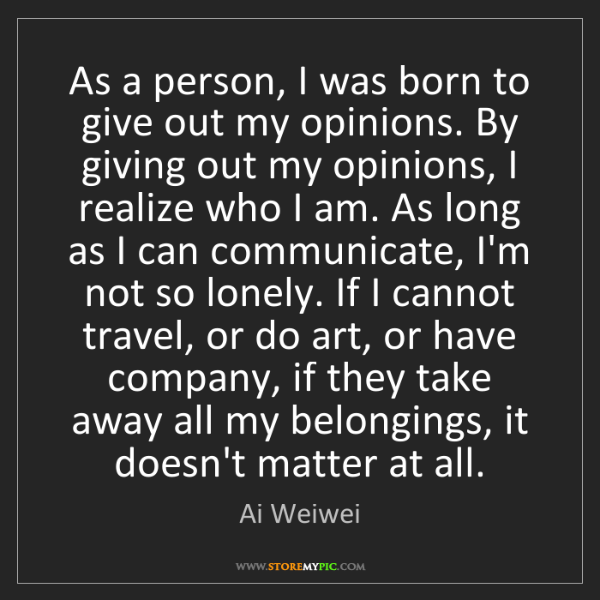 Ai Weiwei: As a person, I was born to give out my opinions. By giving...