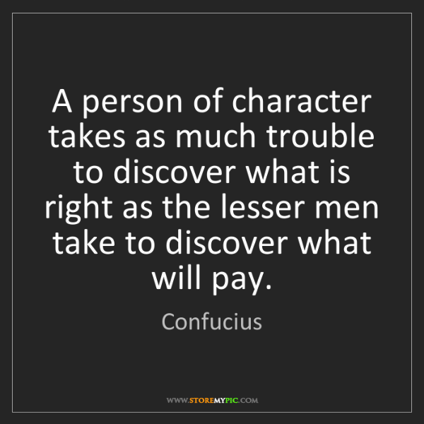 Confucius: A person of character takes as much trouble to discover...