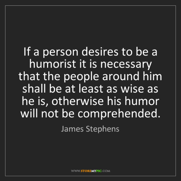 James Stephens: If a person desires to be a humorist it is necessary...