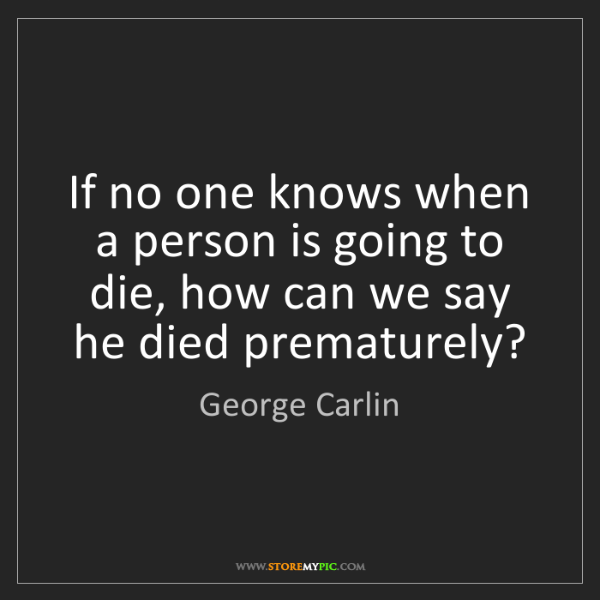 George Carlin: If no one knows when a person is going to die, how can...