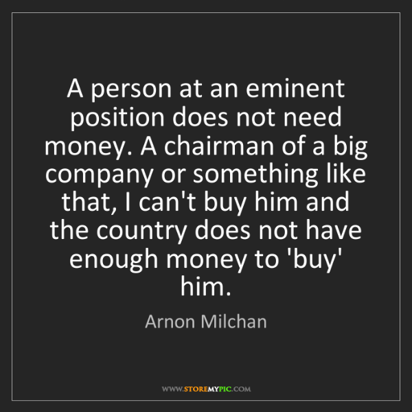 Arnon Milchan: A person at an eminent position does not need money....