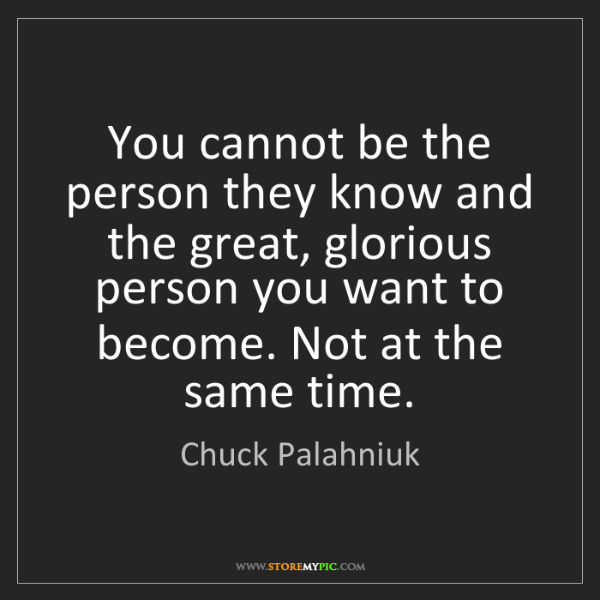 Chuck Palahniuk: You cannot be the person they know and the great, glorious...